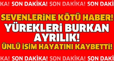 SEVENLERİNE KÖTÜ HABER!! YÜREKLERİ BURKAN AYRILIK! ÜNLÜ İSİM HAYATINI KAYBETTİ!!