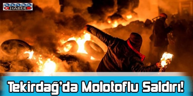 Tekirdağ'da Molotoflu Saldırı