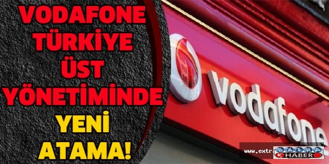 VODAFONE TÜRKİYE ÜST YÖNETİMİNDE YENİ ATAMA!