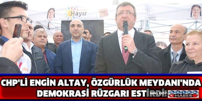 CHP'Lİ ENGİN ALTAY, ÖZGÜRLÜK MEYDANI'NDA DEMOKRASİ RÜZGARI ESTİRDİ!