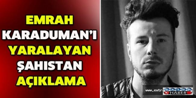 Emrah Karaduman'ı yaralayan şahıstan açıklama