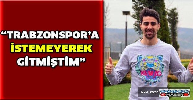 """Trabzonspor'a istemeyerek gitmiştim"""