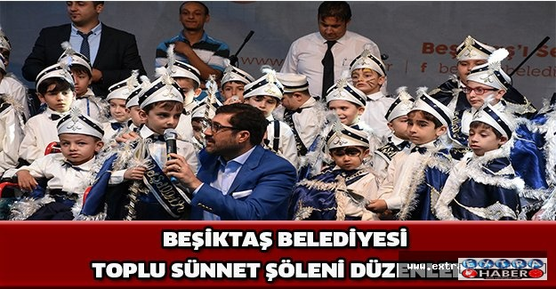 BEŞİKTAŞ BELEDİYESİ TOPLU SÜNNET ŞÖLENİ DÜZENLEDİ!