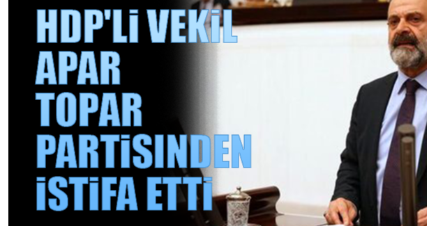 HDP'li vekil apar topar partisinden istifa etti