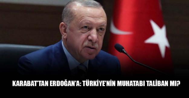 Karabat'tan Erdoğan'a: Türkiye'nin muhatabı Taliban mı?