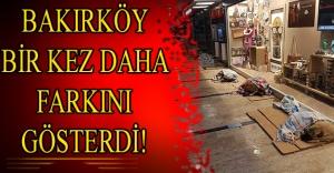 BAKIRKÖY BİR KEZ DAHA FARKINI GÖSTERDİ!