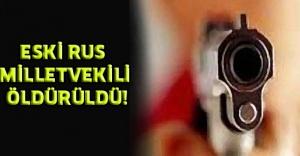 ESKİ RUS MİLLETVEKİLİ ÖLDÜRÜLDÜ!