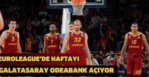 EUROLEAGUE'DE HAFTAYI GALATASARAY ODEABANK AÇIYOR