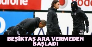 Beşiktaş ara vermeden başladı