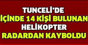 Tunceli'de içinde 14 kişi bulunan helikopter radardan kayboldu