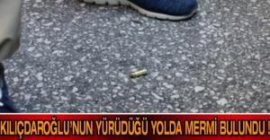 Kılıçdaroğlu'nun yürüdüğü yolda mermi bulundu !
