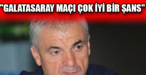 """""""Galatasaray maçı çok iyi bir şans"""""""