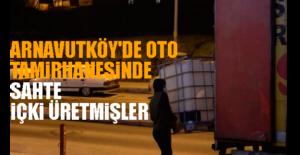 Arnavutköy'de Oto Tamirhanesinde Sahte İçki Üretmişler