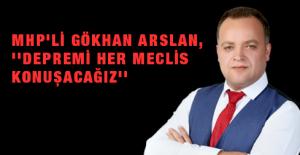 MHP'li Gökhan Arslan, ''Depremi Her Meclis Konuşacağız''