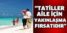 """""""TATİLLER AİLE İÇİN YAKINLAŞMA FIRSATIDIR"""""""